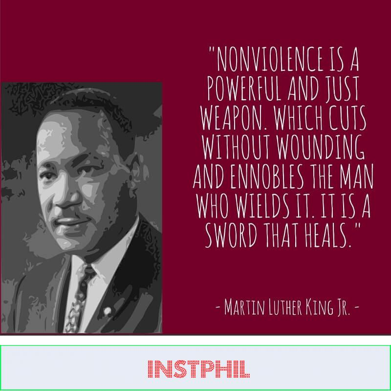 """""""Nonviolence is a powerful and just weapon. which cuts without wounding and ennobles the man who wields it. It is a sword that heals"""""""