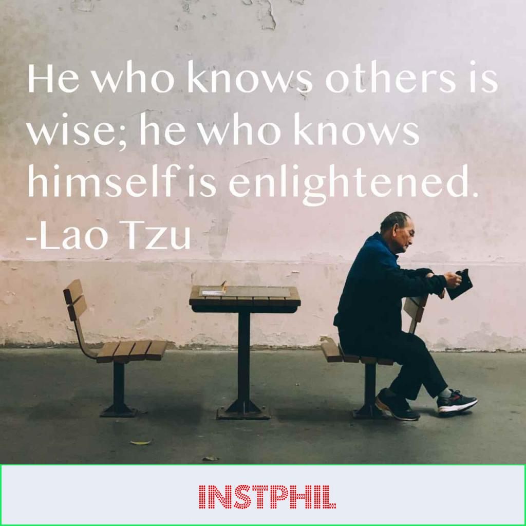 """He who knows others is wise; he who knows himself is enlightened"""