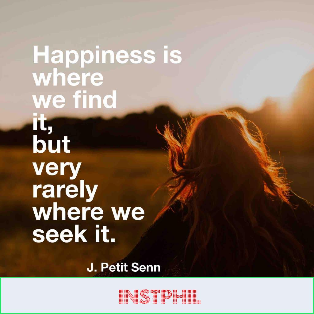 """J petit Stein quote """"Happiness is where we find it, but very rarely where we seek it"""""""