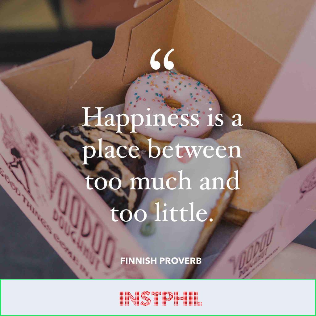 """Finnish happiness Proverb """"Happiness is a place between too much and too little"""""""