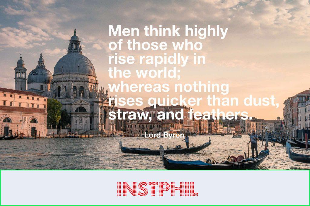 """Lord Byron quote """"Men think highly of those who rise rapidly in the world; whereas nothing rises quicker than dust, straw, and feathers"""""""