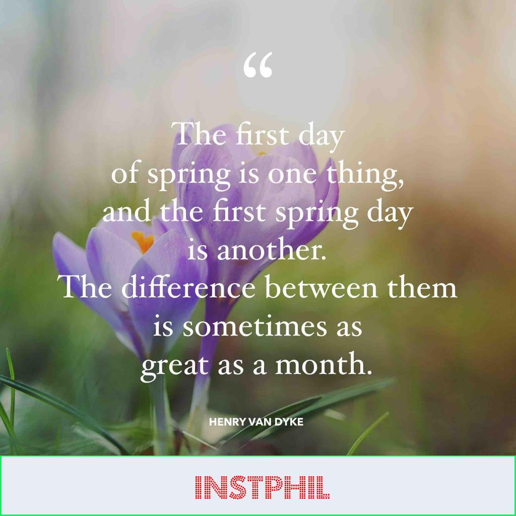 """Henry Van Dyke quote """"The first day of spring is one thing, and the first spring day is another. The difference between them is sometimes as great as a month"""""""