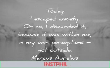 anxiety quotes today escaped discarded because was within me own perceptions not outside marcus aurelius wisdom