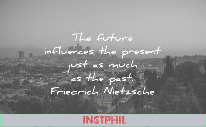 future quotes influences present just much past friedrich nietzsche wisdom