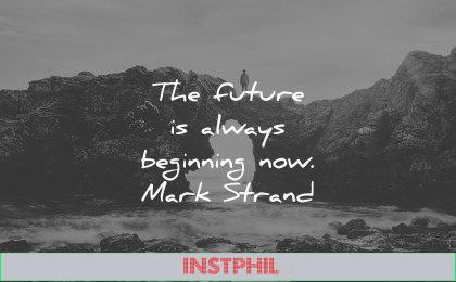 future quotes always beginning now mark strand wisdom water rocks man
