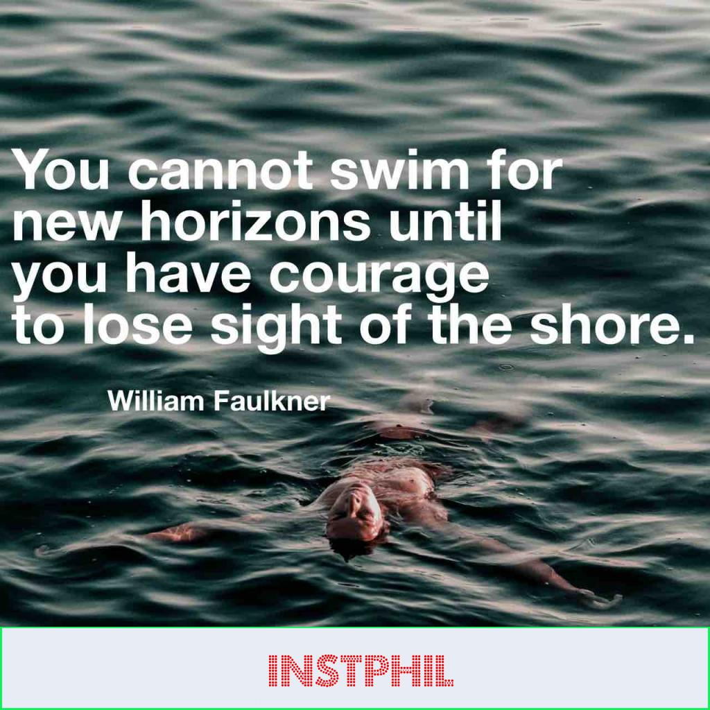 """You cannot swim for new horizons until you have courage to lose sight of the shore"""
