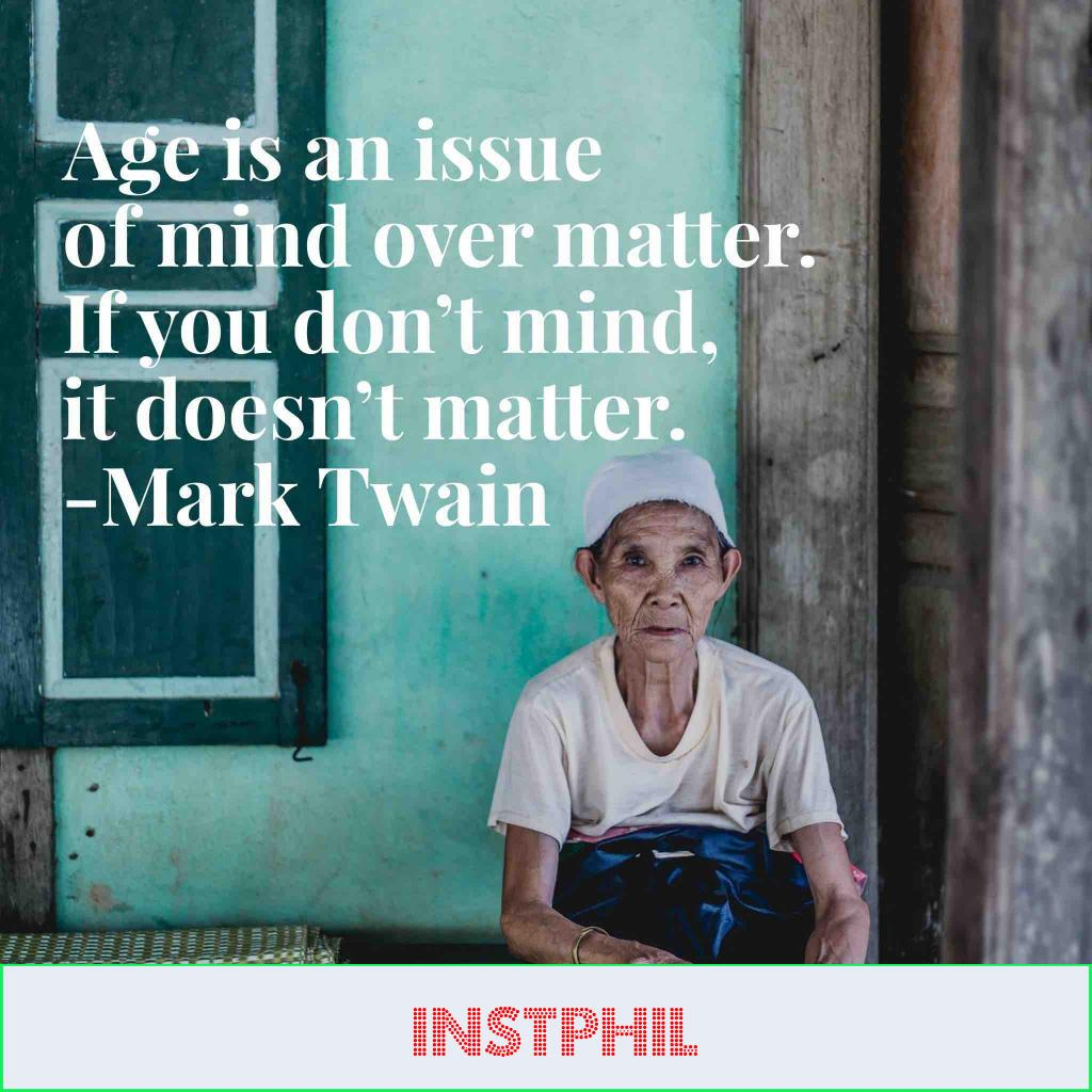 """""""Age is an issue of mind over matter. If you don't mind, it doesn't matter"""""""