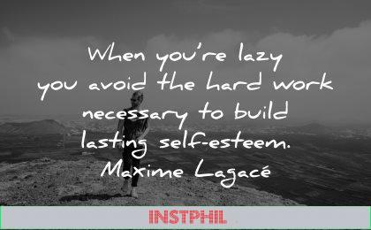 self esteem quotes lazy avoid hard work necessary build lasting maxime lagace wisdom man nature walking
