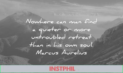 solitude quotes nowhere can man find quieter more untroubled retreat than his own soul marcus aurelius wisdom