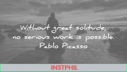 solitude quotes without great serious work possible pablo picasso wisdom